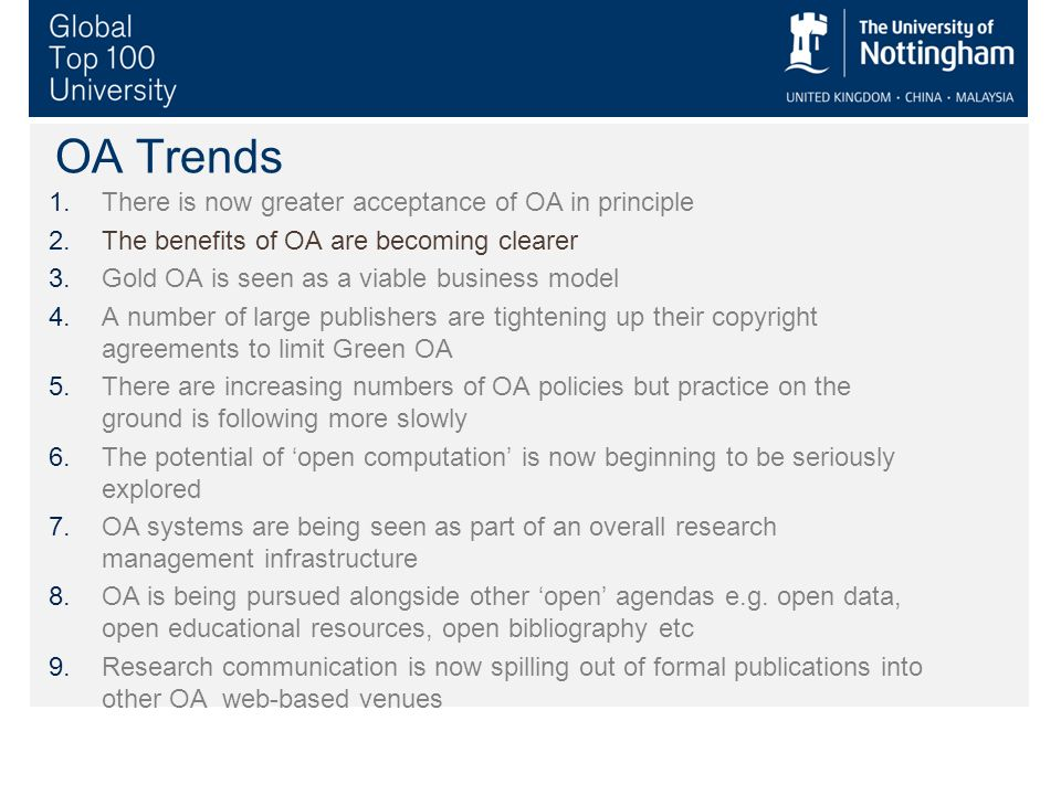 OA Trends 1.There is now greater acceptance of OA in principle 2.The benefits of OA are becoming clearer 3.Gold OA is seen as a viable business model 4.A number of large publishers are tightening up their copyright agreements to limit Green OA 5.There are increasing numbers of OA policies but practice on the ground is following more slowly 6.The potential of open computation is now beginning to be seriously explored 7.OA systems are being seen as part of an overall research management infrastructure 8.OA is being pursued alongside other open agendas e.g.