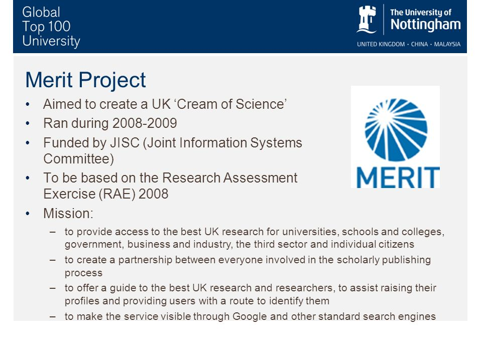 Merit Project Aimed to create a UK Cream of Science Ran during 2008-2009 Funded by JISC (Joint Information Systems Committee) To be based on the Research Assessment Exercise (RAE) 2008 Mission: –to provide access to the best UK research for universities, schools and colleges, government, business and industry, the third sector and individual citizens –to create a partnership between everyone involved in the scholarly publishing process –to offer a guide to the best UK research and researchers, to assist raising their profiles and providing users with a route to identify them –to make the service visible through Google and other standard search engines