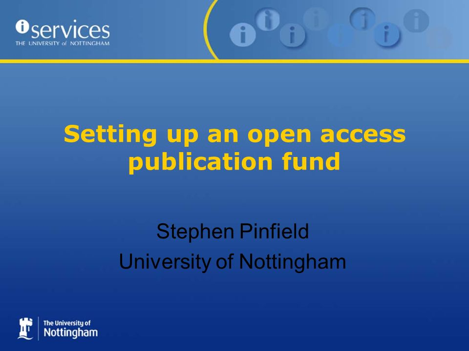 Case study: Nottingham OA fund Set up as a partnership between Research Innovation Services (RIS) and Information Services Approved by University Research Committee in November 2006; procedures document approved in March 2007 Administered centrally by RIS Designed to fund OA charges (for OA or hybrid journals) not page/colour charges Available to all members of the University regardless of their source of research funding Currently being monitored, but not rationed Additional funds; not diverted from periodical purchases To date, low usage: 75 requests in 18 months, average cost per article of about £1400