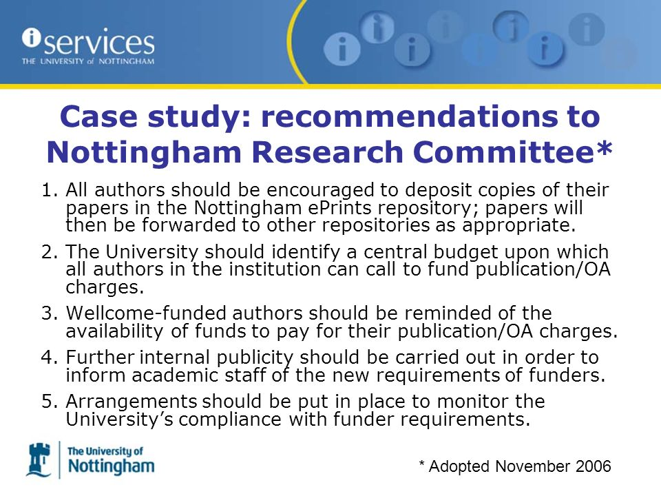 Case study: recommendations to Nottingham Research Committee* 1.All authors should be encouraged to deposit copies of their papers in the Nottingham ePrints repository; papers will then be forwarded to other repositories as appropriate.
