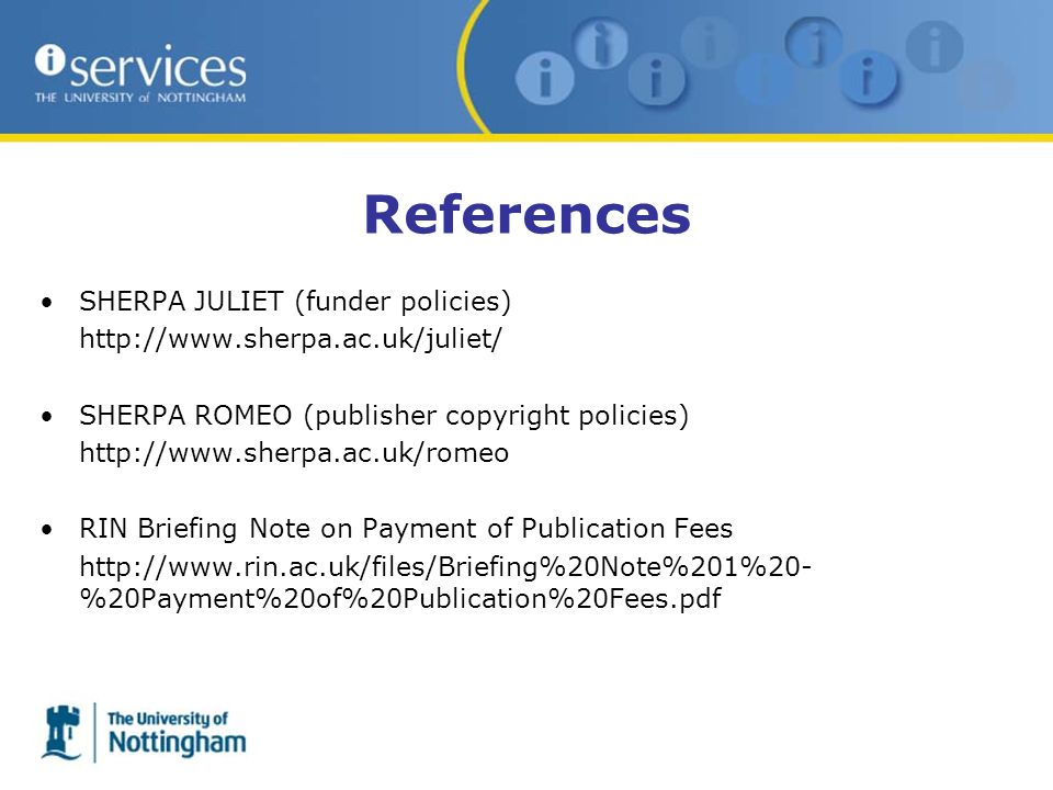References SHERPA JULIET (funder policies) http://www.sherpa.ac.uk/juliet/ SHERPA ROMEO (publisher copyright policies) http://www.sherpa.ac.uk/romeo RIN Briefing Note on Payment of Publication Fees http://www.rin.ac.uk/files/Briefing%20Note%201%20- %20Payment%20of%20Publication%20Fees.pdf