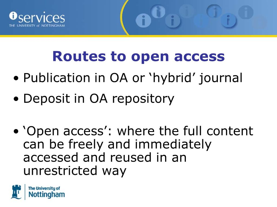 Routes to open access Publication in OA or hybrid journal Deposit in OA repository Open access: where the full content can be freely and immediately accessed and reused in an unrestricted way