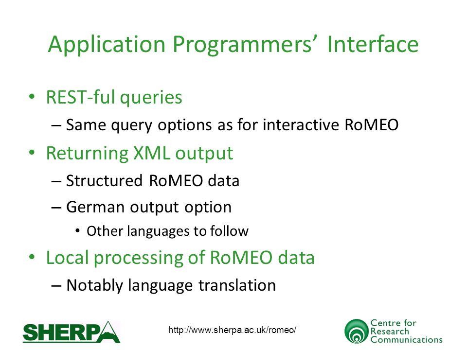 Application Programmers Interface REST-ful queries – Same query options as for interactive RoMEO Returning XML output – Structured RoMEO data – German output option Other languages to follow Local processing of RoMEO data – Notably language translation