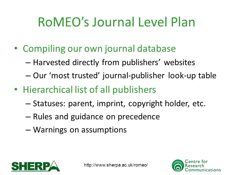 RoMEOs Journal Level Plan Compiling our own journal database – Harvested directly from publishers websites – Our most trusted journal-publisher look-up table Hierarchical list of all publishers – Statuses: parent, imprint, copyright holder, etc.