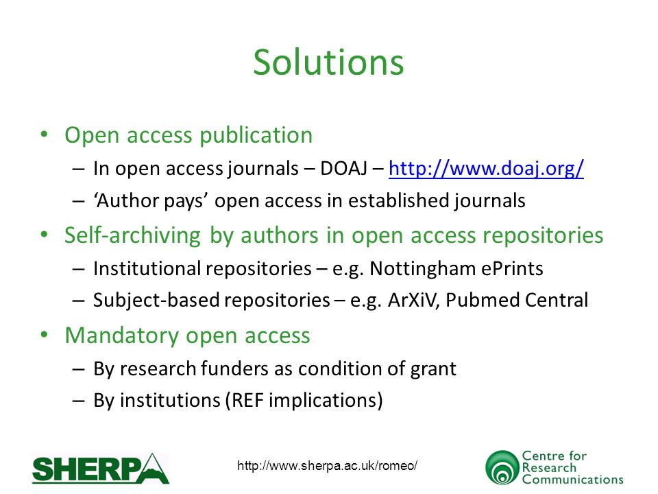 http://www.sherpa.ac.uk/romeo/ Solutions Open access publication – In open access journals – DOAJ – http://www.doaj.org/http://www.doaj.org/ – Author pays open access in established journals Self-archiving by authors in open access repositories – Institutional repositories – e.g.
