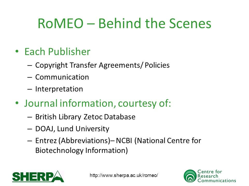 http://www.sherpa.ac.uk/romeo/ RoMEO – Behind the Scenes Each Publisher – Copyright Transfer Agreements/ Policies – Communication – Interpretation Journal information, courtesy of: – British Library Zetoc Database – DOAJ, Lund University – Entrez (Abbreviations)– NCBI (National Centre for Biotechnology Information)