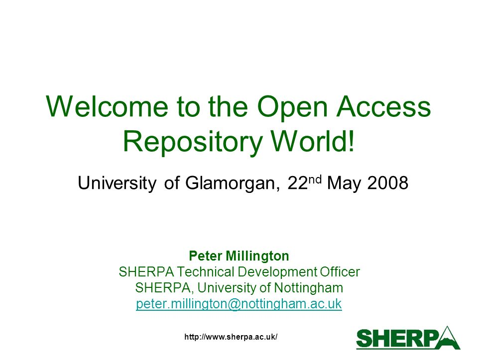 http://www.sherpa.ac.uk/ Welcome to the Open Access Repository World! University of Glamorgan, 22 nd May 2008 Peter Millington SHERPA Technical Develo