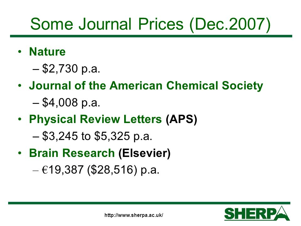 http://www.sherpa.ac.uk/ Some Journal Prices (Dec.2007) Nature –$2,730 p.a. Journal of the American Chemical Society –$4,008 p.a. Physical Review Lett