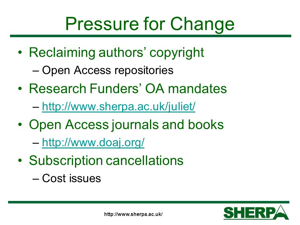 http://www.sherpa.ac.uk/ Pressure for Change Reclaiming authors copyright –Open Access repositories Research Funders OA mandates –http://www.sherpa.ac