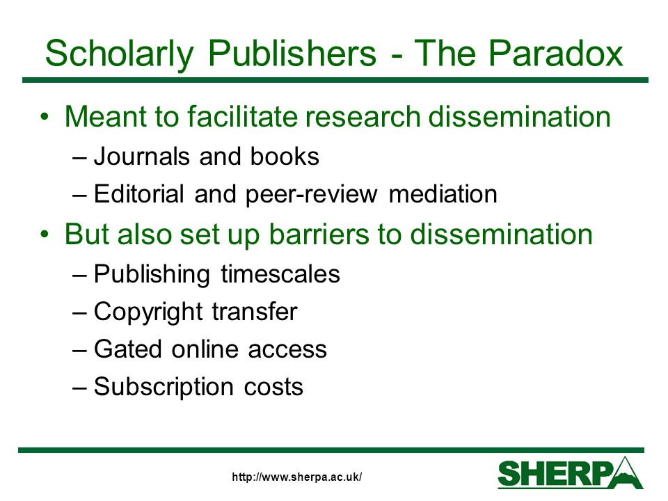 http://www.sherpa.ac.uk/ Scholarly Publishers - The Paradox Meant to facilitate research dissemination –Journals and books –Editorial and peer-review mediation But also set up barriers to dissemination –Publishing timescales –Copyright transfer –Gated online access –Subscription costs