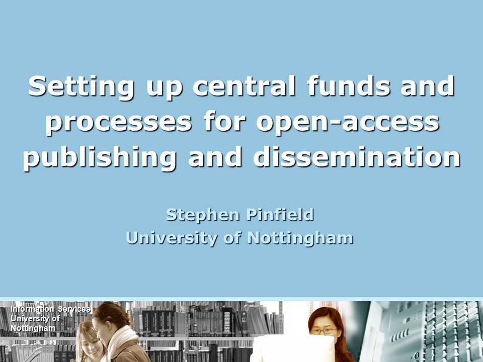 Information Services University of Nottingham Setting up central funds and processes for open-access publishing and dissemination Stephen Pinfield University of Nottingham