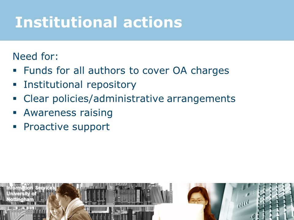 Information Services University of Nottingham Institutional actions Need for: Funds for all authors to cover OA charges Institutional repository Clear policies/administrative arrangements Awareness raising Proactive support