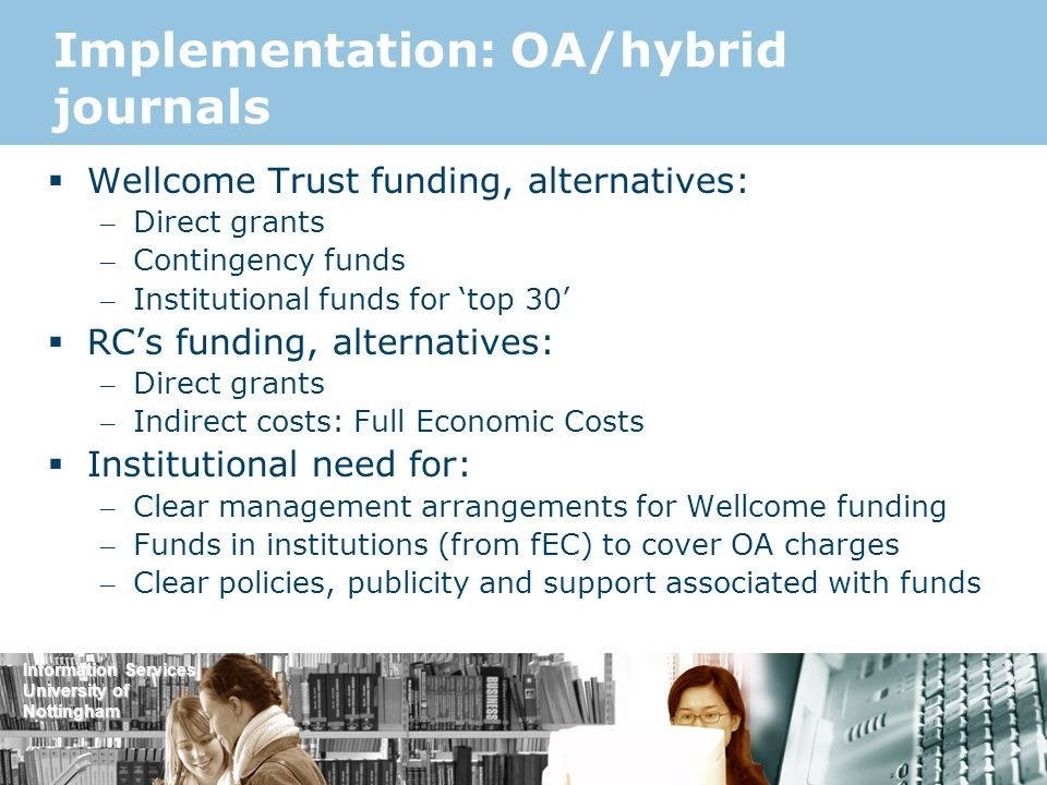 Information Services University of Nottingham Implementation: OA/hybrid journals Wellcome Trust funding, alternatives: – Direct grants – Contingency funds – Institutional funds for top 30 RCs funding, alternatives: – Direct grants – Indirect costs: Full Economic Costs Institutional need for: – Clear management arrangements for Wellcome funding – Funds in institutions (from fEC) to cover OA charges – Clear policies, publicity and support associated with funds