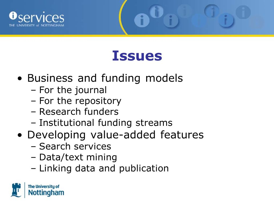 Issues Business and funding models –For the journal –For the repository –Research funders –Institutional funding streams Developing value-added featur