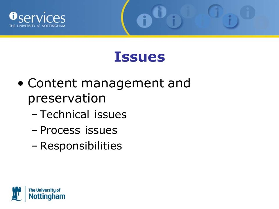 Issues Content management and preservation –Technical issues –Process issues –Responsibilities