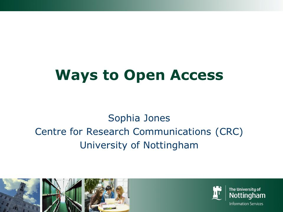 Ways to Open Access Sophia Jones Centre for Research Communications (CRC) University of Nottingham
