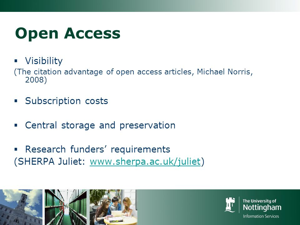 Open Access Visibility (The citation advantage of open access articles, Michael Norris, 2008) Subscription costs Central storage and preservation Research funders requirements (SHERPA Juliet: