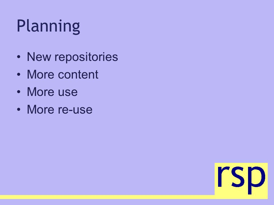 Planning New repositories More content More use More re-use