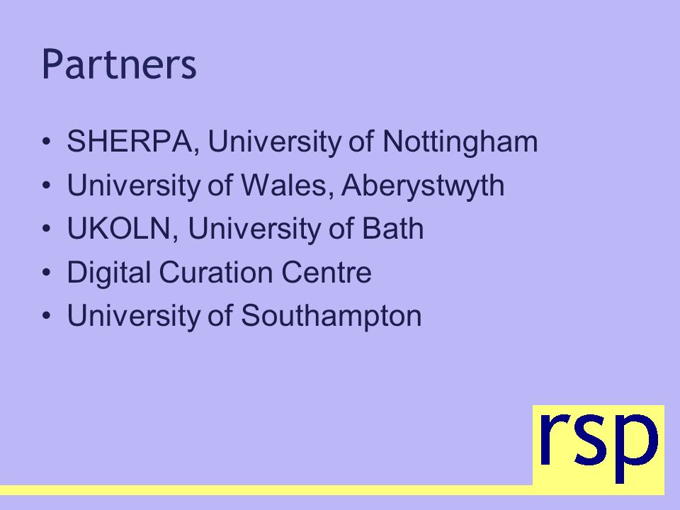 Partners SHERPA, University of Nottingham University of Wales, Aberystwyth UKOLN, University of Bath Digital Curation Centre University of Southampton