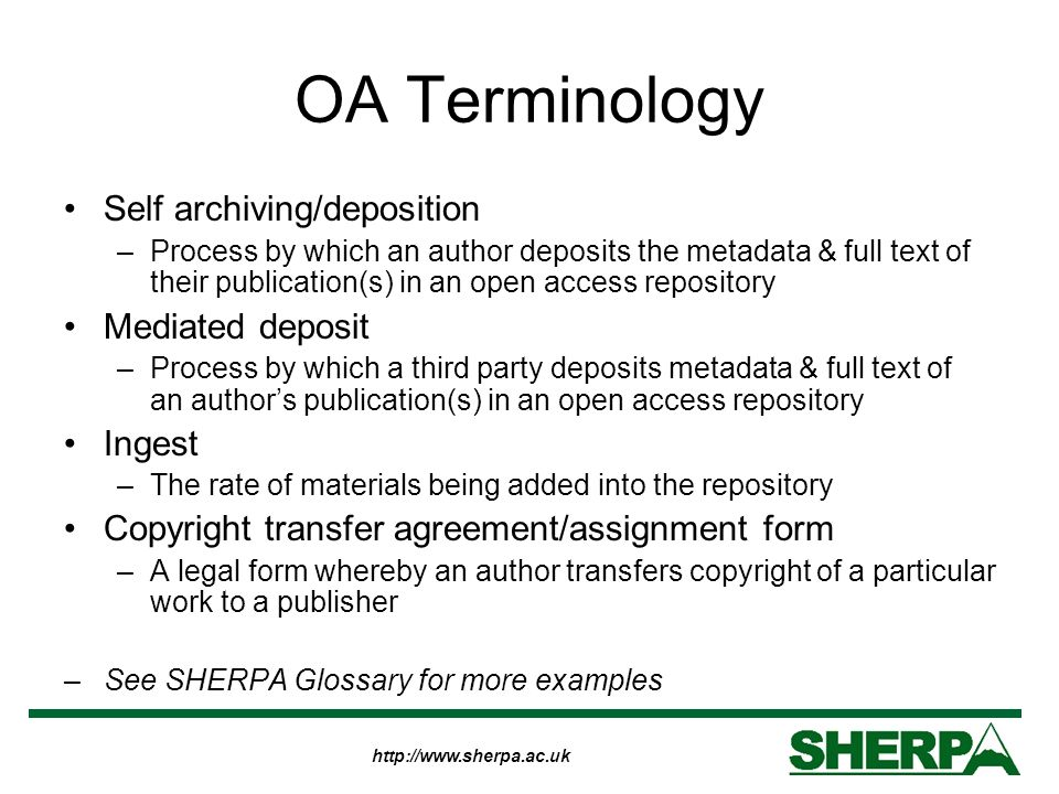 http://www.sherpa.ac.uk OA Terminology Self archiving/deposition –Process by which an author deposits the metadata & full text of their publication(s) in an open access repository Mediated deposit –Process by which a third party deposits metadata & full text of an authors publication(s) in an open access repository Ingest –The rate of materials being added into the repository Copyright transfer agreement/assignment form –A legal form whereby an author transfers copyright of a particular work to a publisher –See SHERPA Glossary for more examples