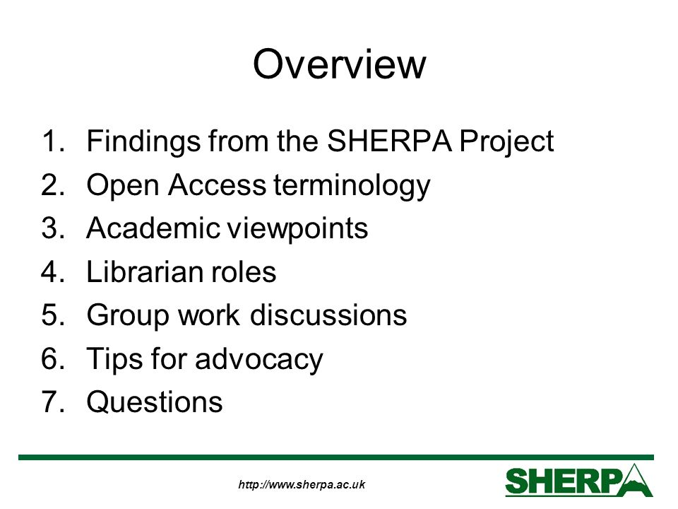 http://www.sherpa.ac.uk Overview 1.Findings from the SHERPA Project 2.Open Access terminology 3.Academic viewpoints 4.Librarian roles 5.Group work discussions 6.Tips for advocacy 7.Questions