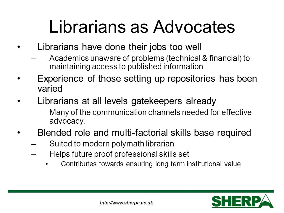 http://www.sherpa.ac.uk Librarians as Advocates Librarians have done their jobs too well –Academics unaware of problems (technical & financial) to maintaining access to published information Experience of those setting up repositories has been varied Librarians at all levels gatekeepers already –Many of the communication channels needed for effective advocacy.