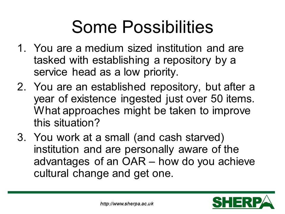 http://www.sherpa.ac.uk Some Possibilities 1.You are a medium sized institution and are tasked with establishing a repository by a service head as a low priority.