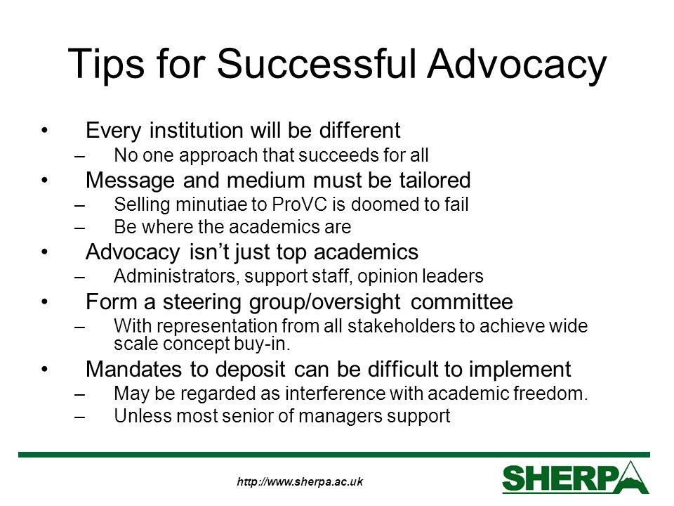 Tips for Successful Advocacy Every institution will be different –No one approach that succeeds for all Message and medium must be tailored –Selling minutiae to ProVC is doomed to fail –Be where the academics are Advocacy isnt just top academics –Administrators, support staff, opinion leaders Form a steering group/oversight committee –With representation from all stakeholders to achieve wide scale concept buy-in.