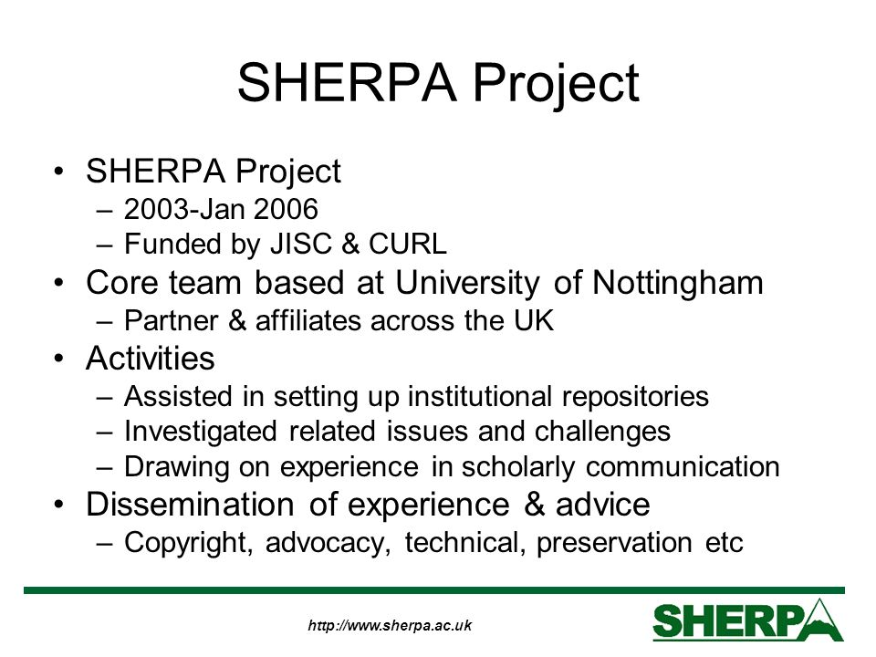http://www.sherpa.ac.uk SHERPA Project –2003-Jan 2006 –Funded by JISC & CURL Core team based at University of Nottingham –Partner & affiliates across the UK Activities –Assisted in setting up institutional repositories –Investigated related issues and challenges –Drawing on experience in scholarly communication Dissemination of experience & advice –Copyright, advocacy, technical, preservation etc