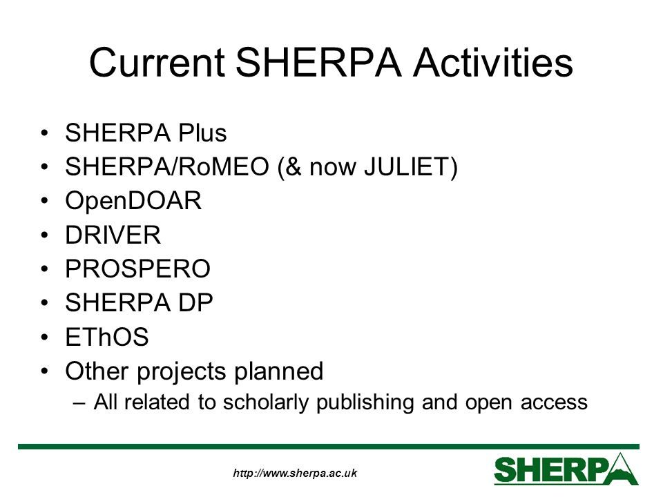 http://www.sherpa.ac.uk Current SHERPA Activities SHERPA Plus SHERPA/RoMEO (& now JULIET) OpenDOAR DRIVER PROSPERO SHERPA DP EThOS Other projects planned –All related to scholarly publishing and open access
