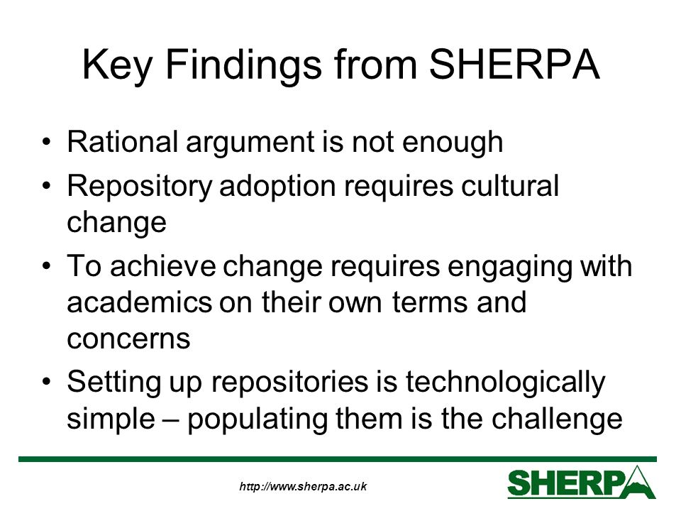 http://www.sherpa.ac.uk Key Findings from SHERPA Rational argument is not enough Repository adoption requires cultural change To achieve change requires engaging with academics on their own terms and concerns Setting up repositories is technologically simple – populating them is the challenge