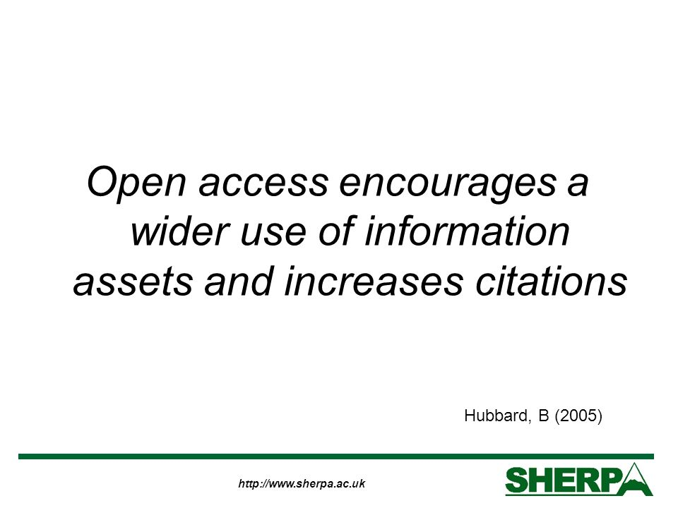 http://www.sherpa.ac.uk Open access encourages a wider use of information assets and increases citations Hubbard, B (2005)
