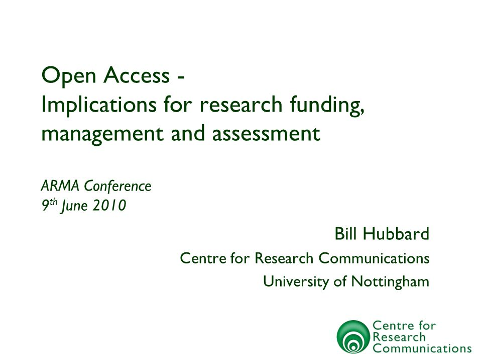 Open Access - Implications for research funding, management and assessment ARMA Conference 9 th June 2010 Bill Hubbard Centre for Research Communications University of Nottingham