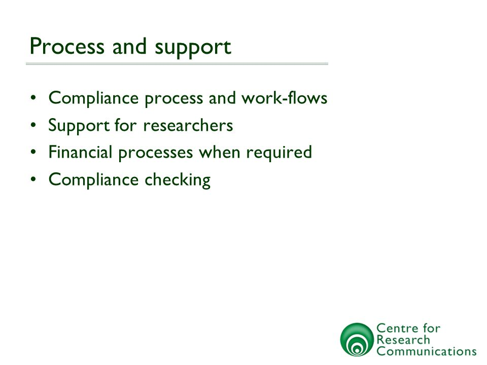 Process and support Compliance process and work-flows Support for researchers Financial processes when required Compliance checking