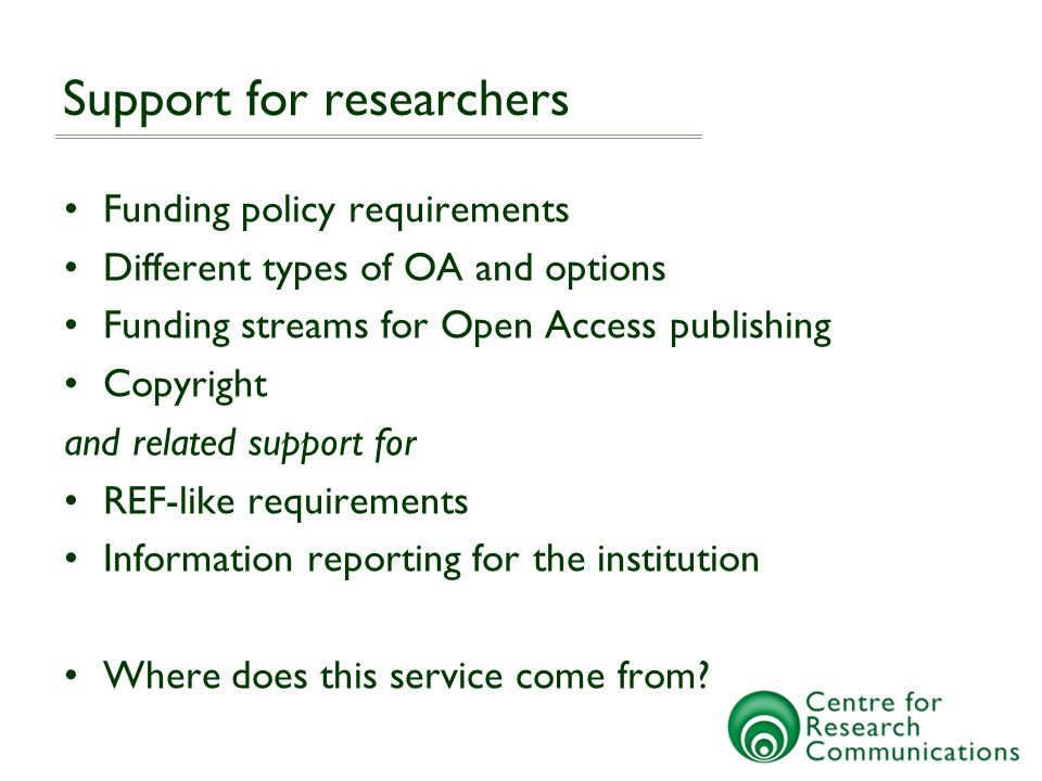 Support for researchers Funding policy requirements Different types of OA and options Funding streams for Open Access publishing Copyright and related support for REF-like requirements Information reporting for the institution Where does this service come from