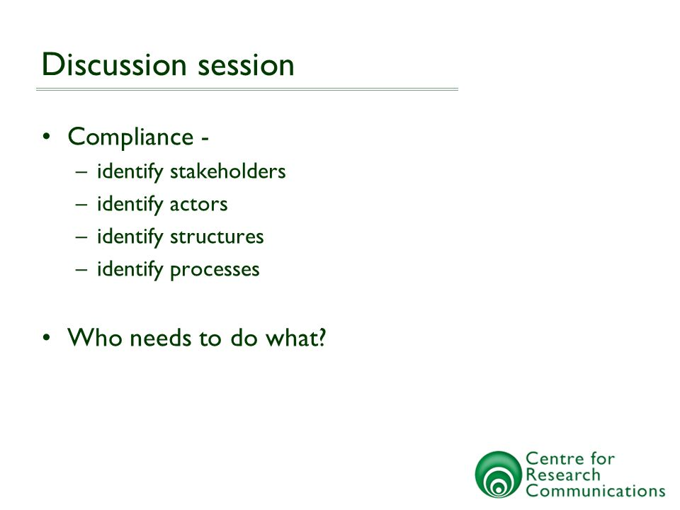 Discussion session Compliance - –identify stakeholders –identify actors –identify structures –identify processes Who needs to do what
