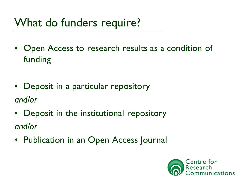 What do funders require? Open Access to research results as a condition of funding Deposit in a particular repository and/or Deposit in the institutio