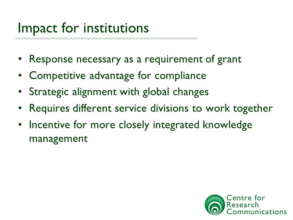 Impact for institutions Response necessary as a requirement of grant Competitive advantage for compliance Strategic alignment with global changes Requires different service divisions to work together Incentive for more closely integrated knowledge management