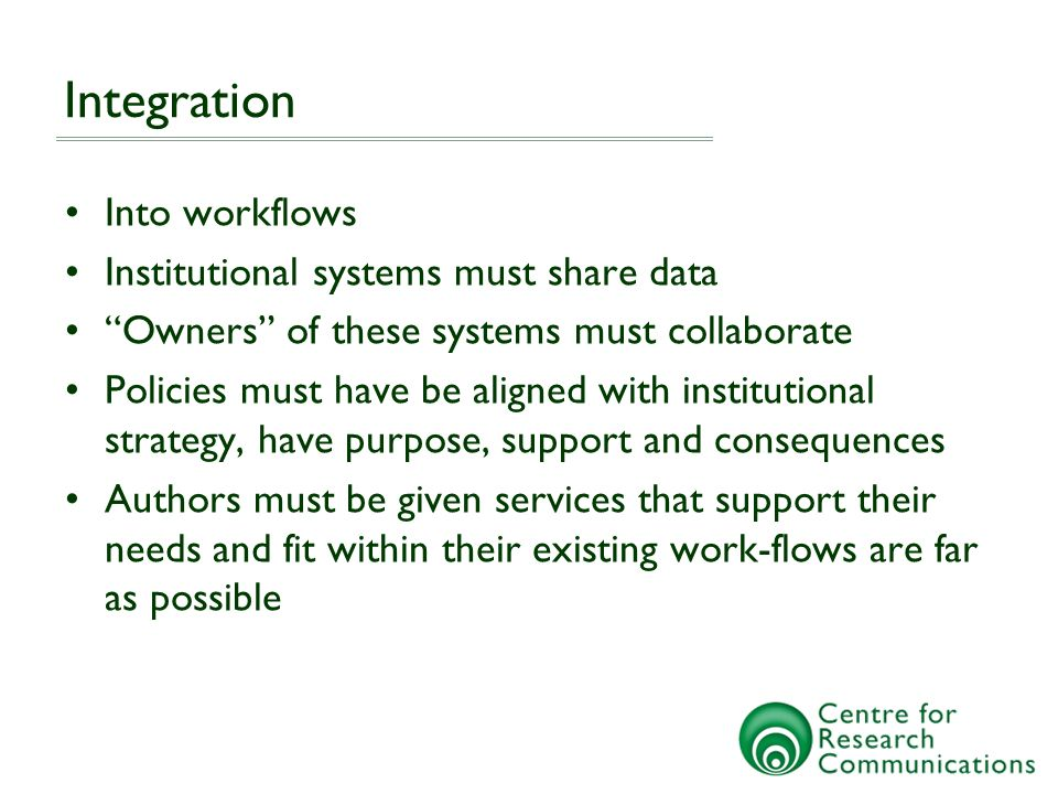 Integration Into workflows Institutional systems must share data Owners of these systems must collaborate Policies must have be aligned with instituti