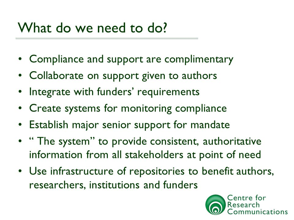 What do we need to do? Compliance and support are complimentary Collaborate on support given to authors Integrate with funders requirements Create sys