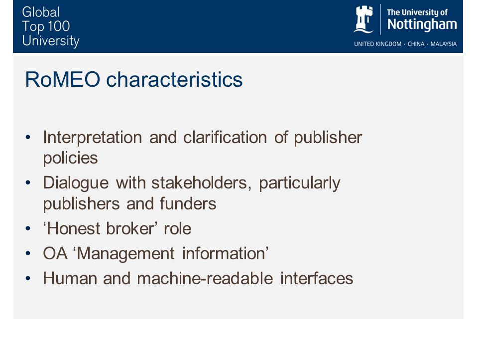 RoMEO characteristics Interpretation and clarification of publisher policies Dialogue with stakeholders, particularly publishers and funders Honest broker role OA Management information Human and machine-readable interfaces