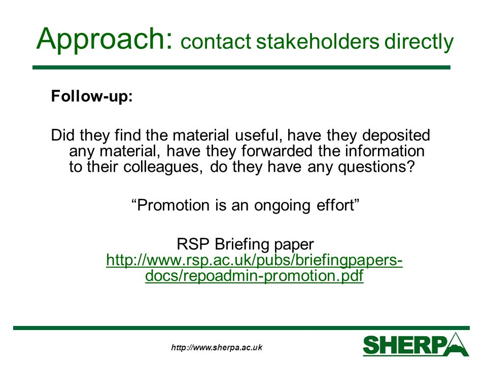 http://www.sherpa.ac.uk Approach: contact stakeholders directly Follow-up: Did they find the material useful, have they deposited any material, have t
