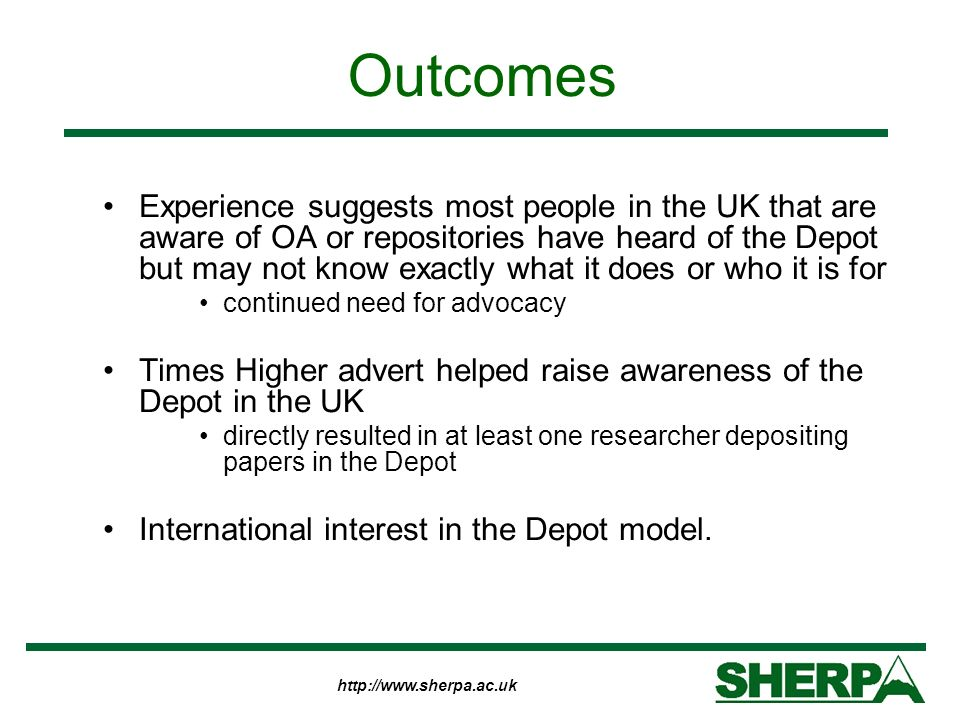 http://www.sherpa.ac.uk Outcomes Experience suggests most people in the UK that are aware of OA or repositories have heard of the Depot but may not kn
