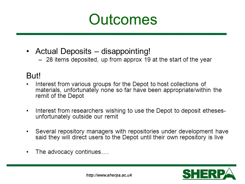 http://www.sherpa.ac.uk Outcomes Actual Deposits – disappointing! –28 items deposited, up from approx 19 at the start of the year But! Interest from v