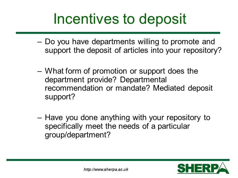 http://www.sherpa.ac.uk Incentives to deposit –Do you have departments willing to promote and support the deposit of articles into your repository? –W