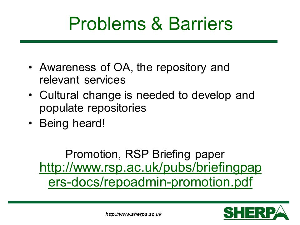 http://www.sherpa.ac.uk Problems & Barriers Awareness of OA, the repository and relevant services Cultural change is needed to develop and populate re