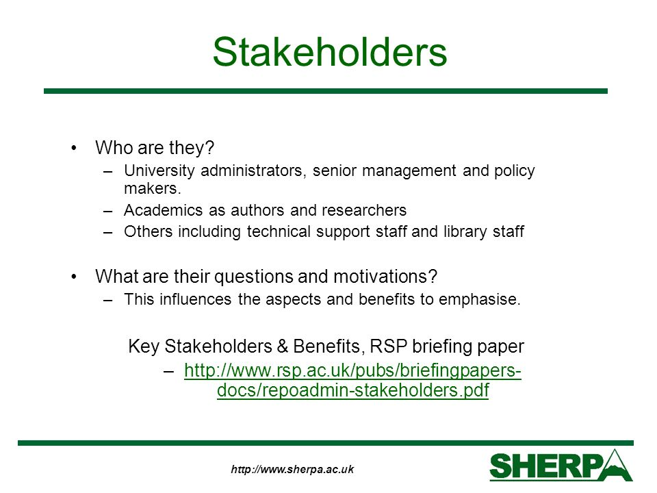 http://www.sherpa.ac.uk Stakeholders Who are they? –University administrators, senior management and policy makers. –Academics as authors and research