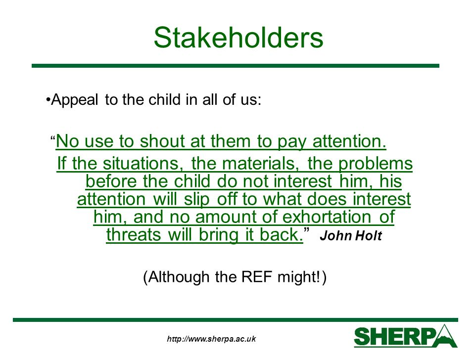 http://www.sherpa.ac.uk Stakeholders No use to shout at them to pay attention. If the situations, the materials, the problems before the child do not