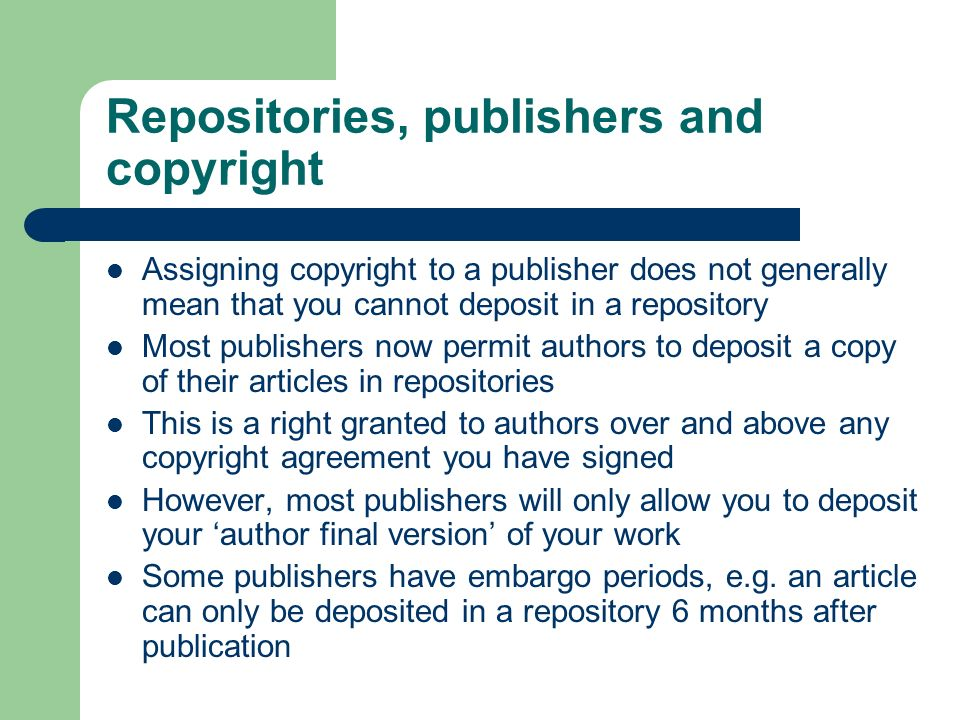 Repositories, publishers and copyright Assigning copyright to a publisher does not generally mean that you cannot deposit in a repository Most publishers now permit authors to deposit a copy of their articles in repositories This is a right granted to authors over and above any copyright agreement you have signed However, most publishers will only allow you to deposit your author final version of your work Some publishers have embargo periods, e.g.