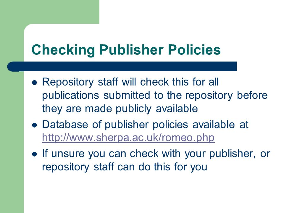 Checking Publisher Policies Repository staff will check this for all publications submitted to the repository before they are made publicly available Database of publisher policies available at http://www.sherpa.ac.uk/romeo.php http://www.sherpa.ac.uk/romeo.php If unsure you can check with your publisher, or repository staff can do this for you